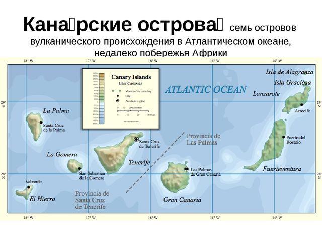 Кана́рские острова́ семь островов вулканического происхождения в Атлантическо...