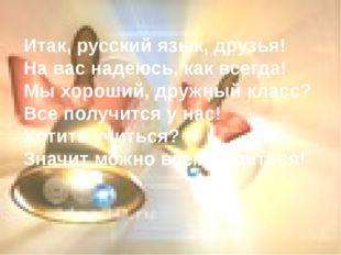 Итак, русский язык, друзья! На вас надеюсь, как всегда! Мы хороший, дружный к