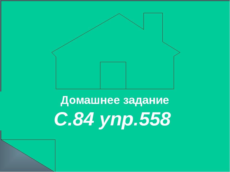 Домашнее задание С.84 упр.558