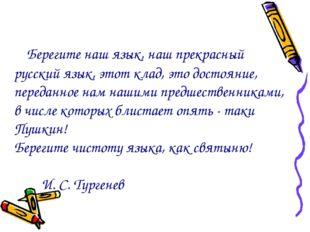 Берегите наш язык, наш прекрасный русский язык, этот клад, это достояние,