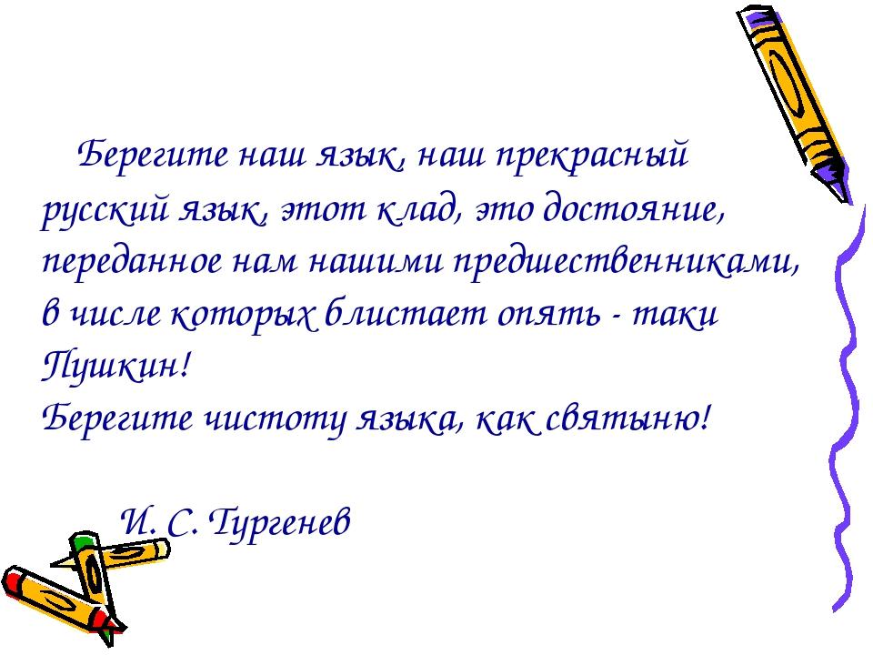 Берегите наш язык, наш прекрасный русский язык, этот клад, это достояние,...