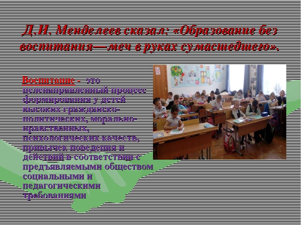 Д.И. Менделеев сказал: «Образование без воспитания—меч в руках сумасшедшего»....