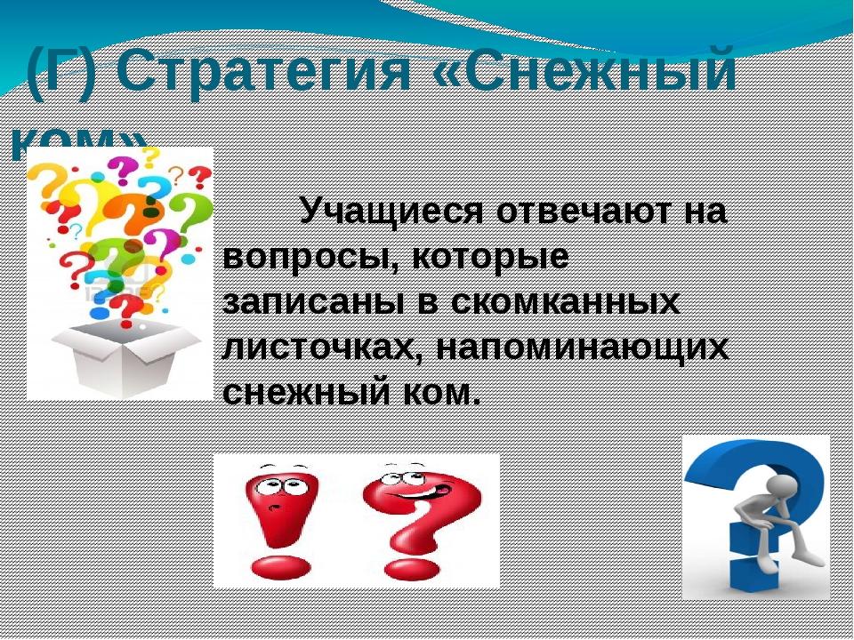 (Г) Стратегия «Снежный ком» Учащиеся отвечают на вопросы, которые записаны в...