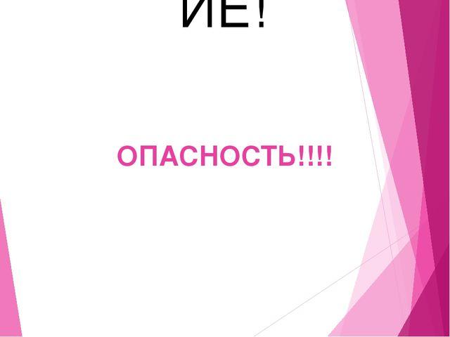 ОПАСНОСТЬ!!!! ВНИМАНИЕ! ВНИМАНИЕ!