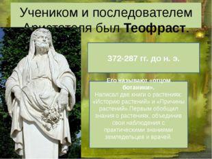 Учеником и последователем Аристотеля был Теофраст. 372-287 гг. до н. э. Его н
