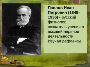 Павлов Иван Петрович (1849-1936) - русский физиолог, создатель учения о высш