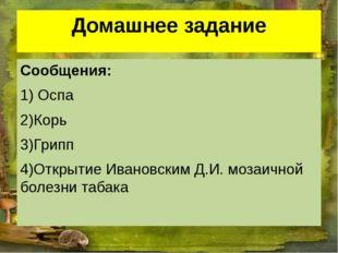 Домашнее задание Сообщения: 1) Оспа 2)Корь 3)Грипп 4)Открытие Ивановским Д.И.