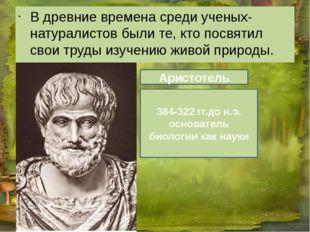 В древние времена среди ученых-натуралистов были те, кто посвятил свои труды