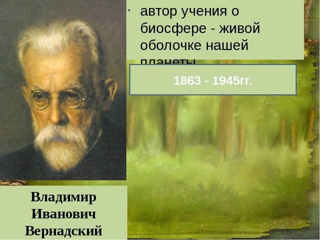 автор учения о биосфере - живой оболочке нашей планеты. Владимир Иванович Ве...