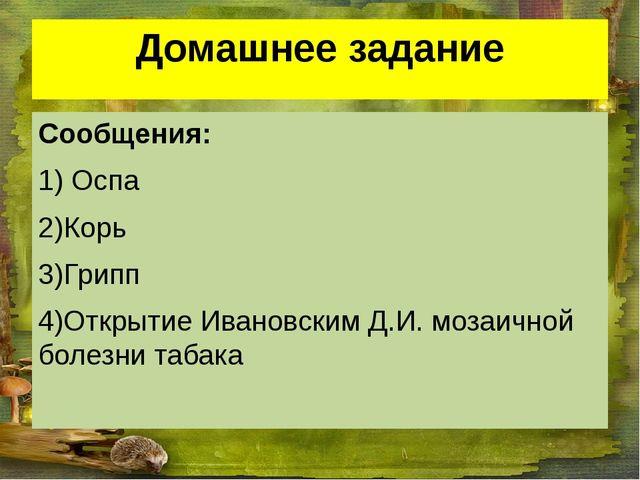 Домашнее задание Сообщения: 1) Оспа 2)Корь 3)Грипп 4)Открытие Ивановским Д.И....