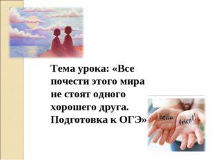 Тема урока: «Все почести этого мира не стоят одного хорошего друга. Подготовк