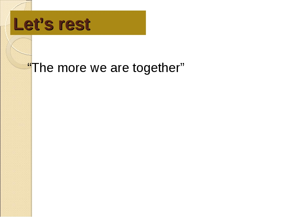 """Let's rest """"The more we are together"""""""