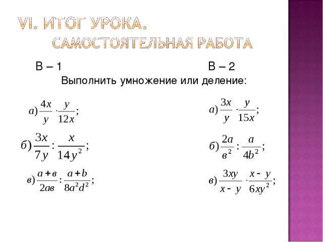 В – 1 В – 2 Выполнить умножение или деление:
