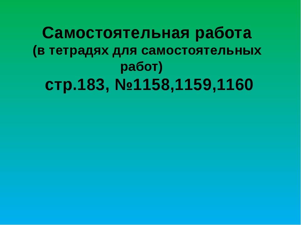 Самостоятельная работа (в тетрадях для самостоятельных работ) стр.183, №1158...