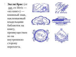Эксли́брис(отлат.ex libris— «из книг»)— книжный знак, наклеиваемый влад