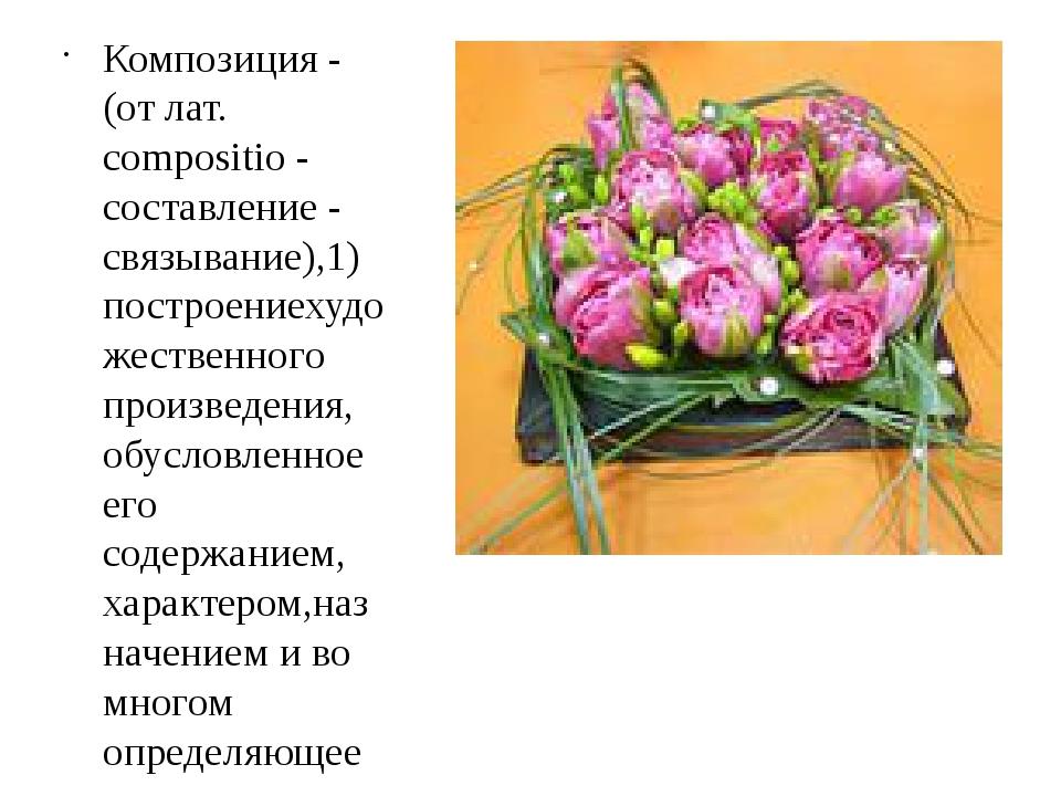 Композиция - (от лат. compositio -составление- связывание),1) построениеху...