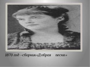 1870 год –сборник«Добрая песня»