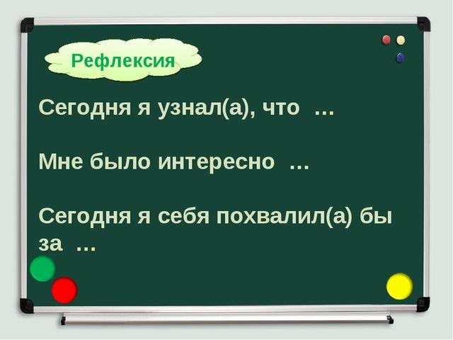 Рефлексия Сегодня я узнал(а), что … Мне было интересно … Сегодня я себя похва...