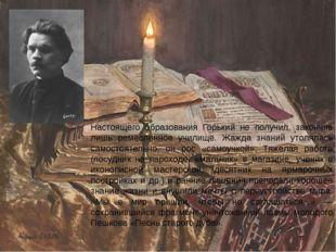 Настоящего образования Горький не получил, закончив лишь ремесленное училище.