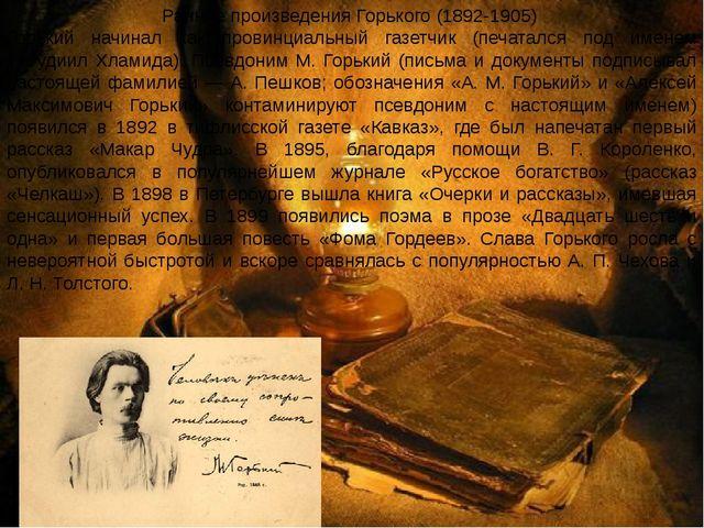 Ранние произведения Горького (1892-1905) Горький начинал как провинциальный г...