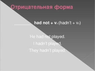 Отрицательная форма _______ had not + v3 (hadn't + v3) He had not played. I h