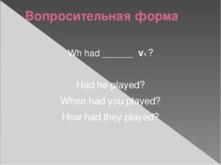 Вопросительная форма Wh had ______ v3 ? Had he played? When had you played? H