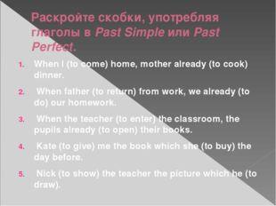 Раскройте скобки, употребляя глаголы в Past Simple или Past Perfect. When I (