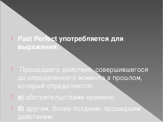 Past Perfect употребляется для выражения: Прошедшего действия, совершившегос...
