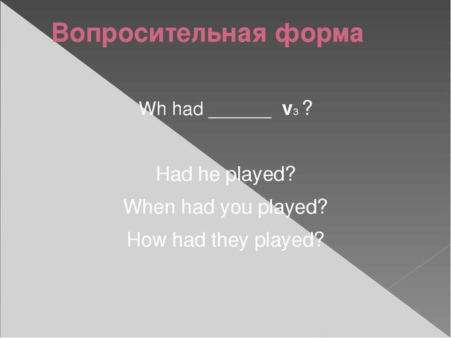Вопросительная форма Wh had ______ v3 ? Had he played? When had you played? H...