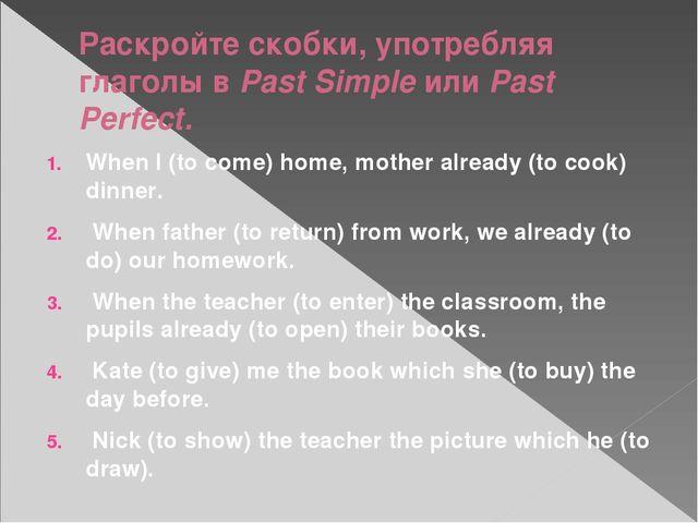 Раскройте скобки, употребляя глаголы в Past Simple или Past Perfect. When I (...