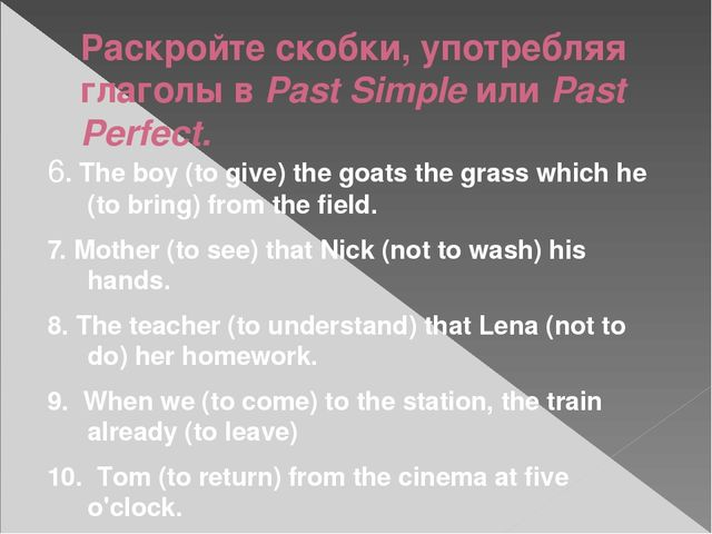 Раскройте скобки, употребляя глаголы в Past Simple или Past Perfect. 6. The b...