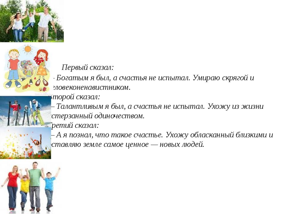 Первый сказал: — Богатым я был, а счастья не испытал. Умираю скрягой и чело...