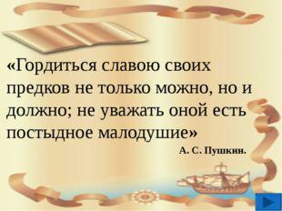 «Гордиться славою своих предков не только можно, но и должно; не уважать оно