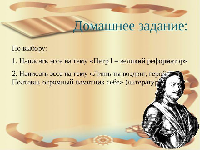 Домашнее задание: По выбору: 1. Написать эссе на тему «Петр I – великий рефор...