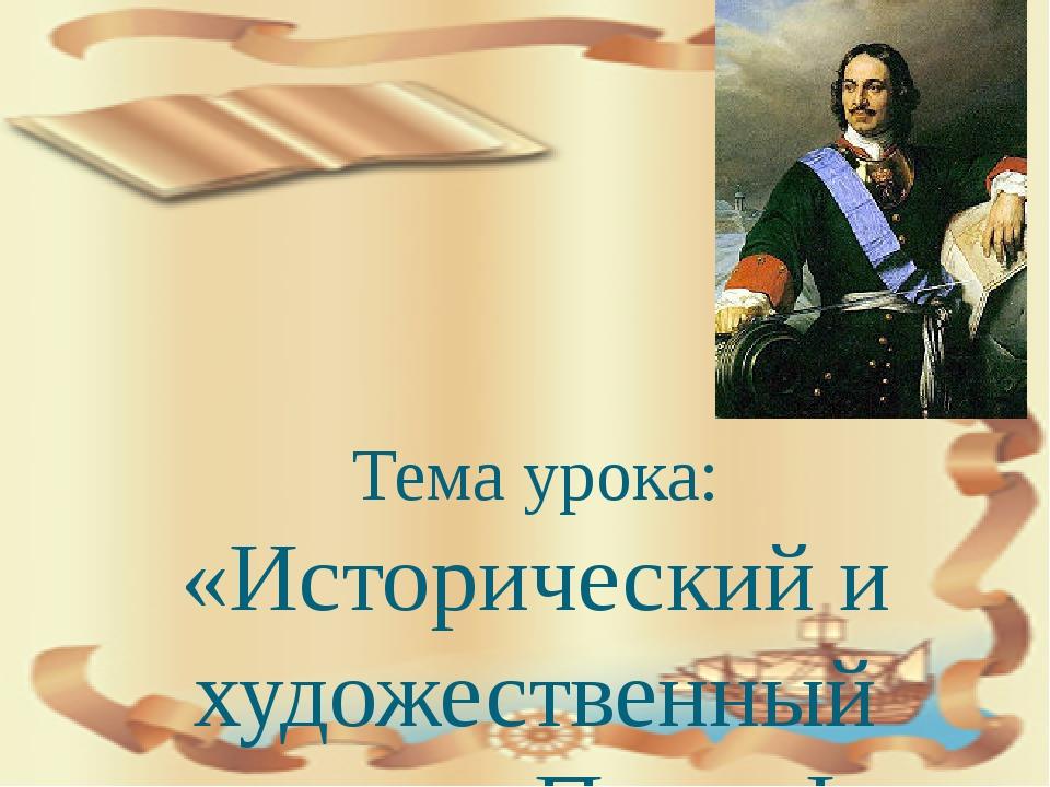 Тема урока: «Исторический и художественный портрет Петра I»