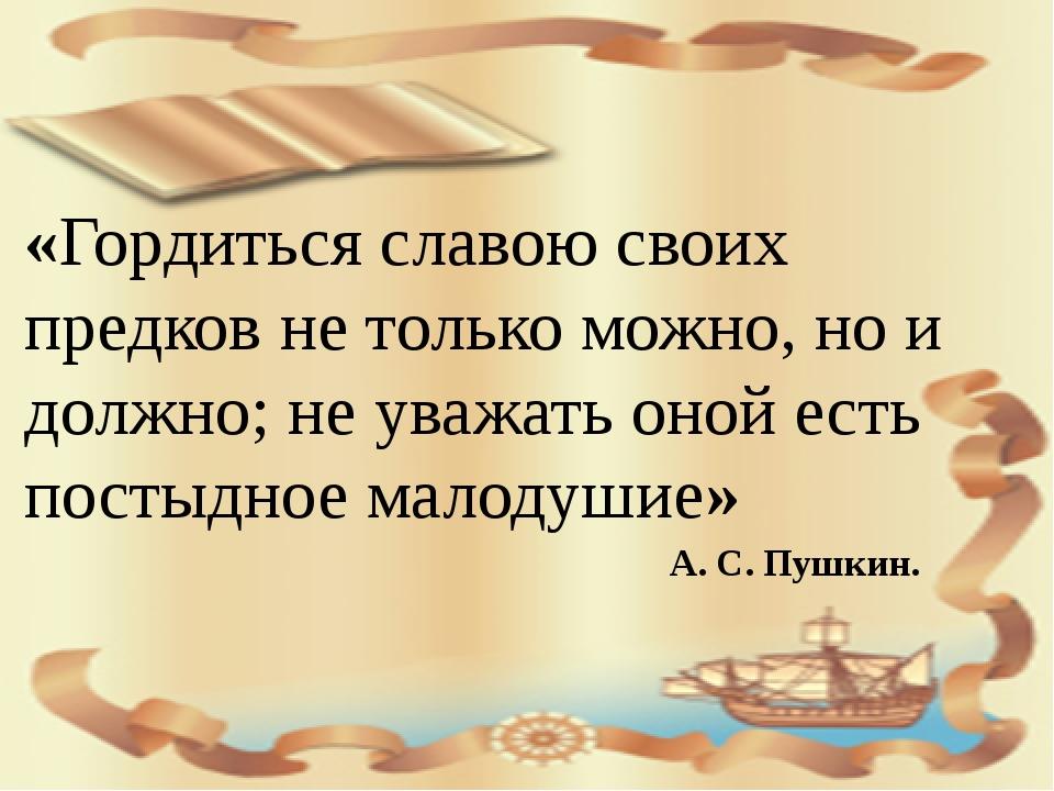 «Гордиться славою своих предков не только можно, но и должно; не уважать оно...