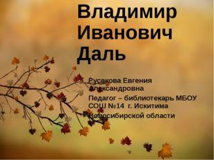 Владимир Иванович Даль Русакова Евгения Александровна Педагог – библиотекарь