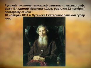 Русскийписатель,этнограф,лингвист,лексикограф,врач.ВладимирИвановичД