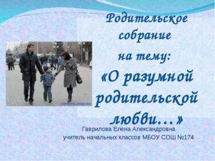 Родительское собрание на тему: «О разумной родительской любви…» Гаврилова Еле