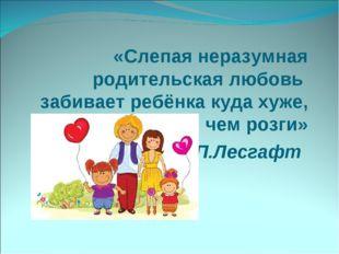 «Слепая неразумная родительская любовь забивает ребёнка куда хуже, чем розги