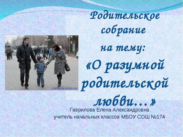 Родительское собрание на тему: «О разумной родительской любви…» Гаврилова Еле...