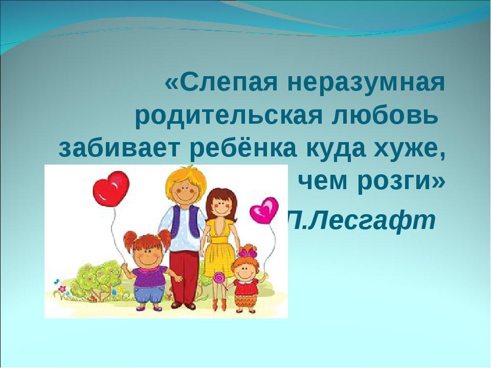 «Слепая неразумная родительская любовь забивает ребёнка куда хуже, чем розги...