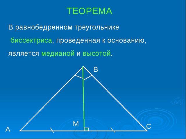 ТЕОРЕМА В равнобедренном треугольнике биссектриса, проведенная к основанию, я...