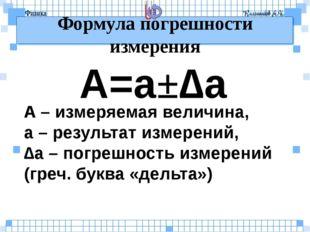 Формула погрешности измерения A=a±∆a A – измеряемая величина, a – результат и