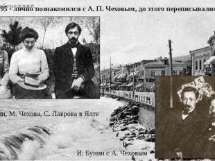 1895 - лично познакомился с А. П. Чеховым, до этого переписывались. И. Бунин