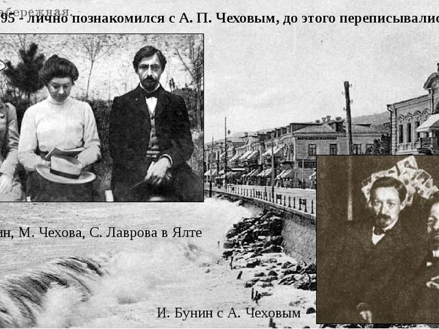 1895 - лично познакомился с А. П. Чеховым, до этого переписывались. И. Бунин...