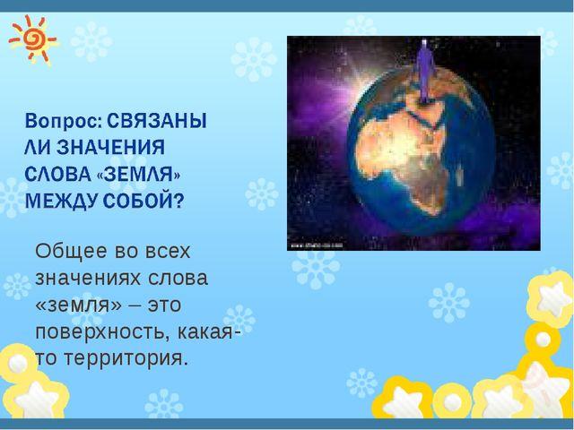 Общее во всех значениях слова «земля» – это поверхность, какая-то территория.