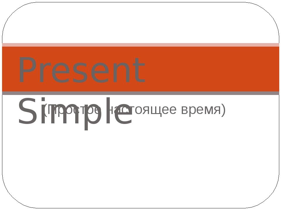 (Простое настоящее время) Present Simple