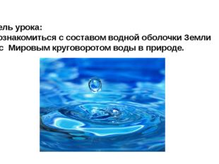 Цель урока: Познакомиться с составом водной оболочки Земли и с Мировым кругов