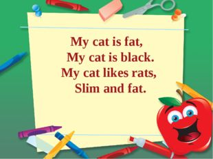 My cat is fat, My cat is black. My cat likes rats, Slim and fat.